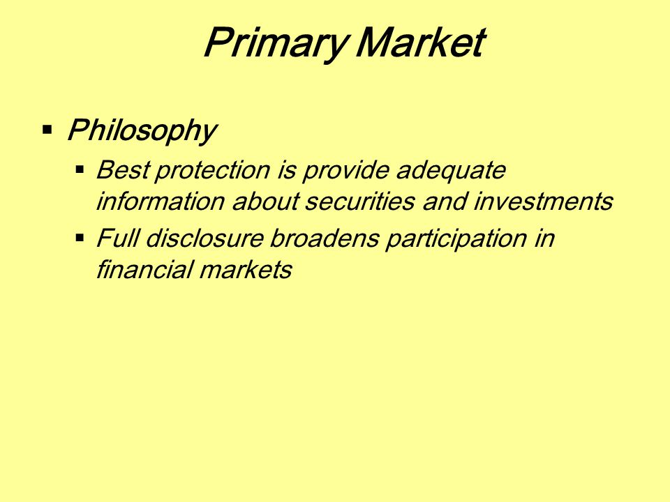 Primary Market  Philosophy  Best protection is provide adequate information about securities and investments  Full disclosure broadens participatio