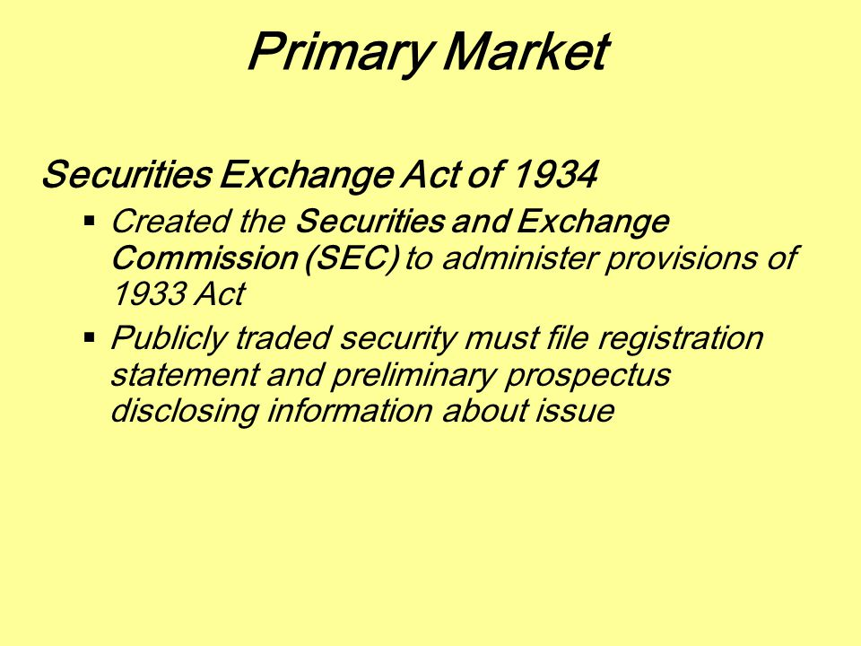 Primary Market Securities Exchange Act of 1934  Created the Securities and Exchange Commission (SEC) to administer provisions of 1933 Act  Publicly