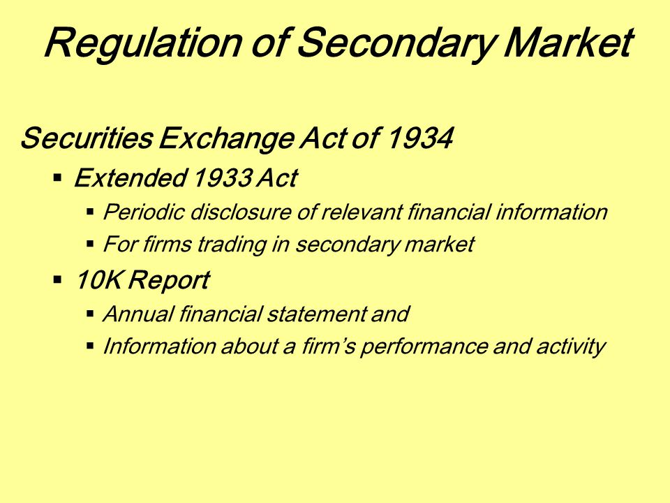 Secondary Market  Securities Exchange Act of 1934  Prohibits Insider Trading  Prohibit insiders from trading on private information not previously disclosed to public  Corporate officers and major stockholders must report all their transactions of their own firm's stock