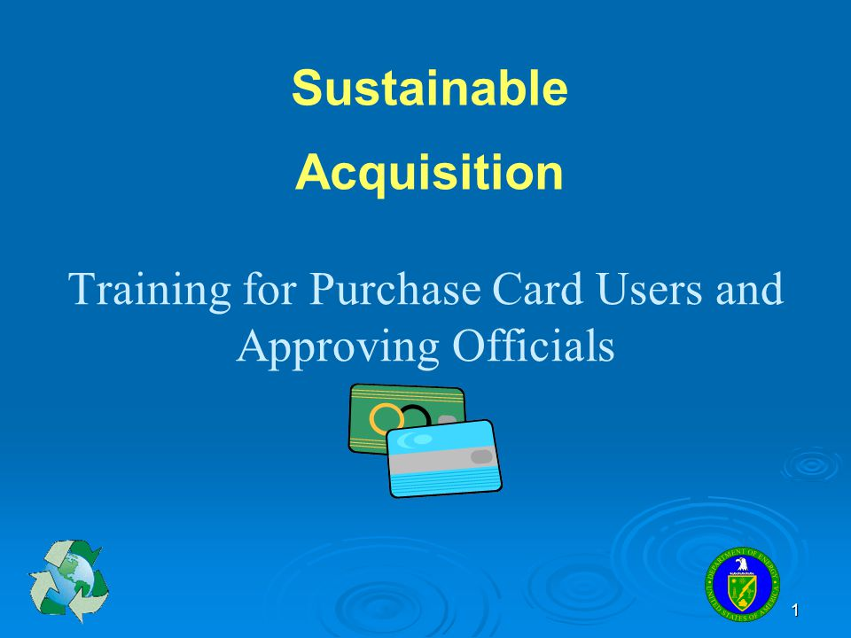 1 Training for Purchase Card Users and Approving Officials Sustainable Acquisition