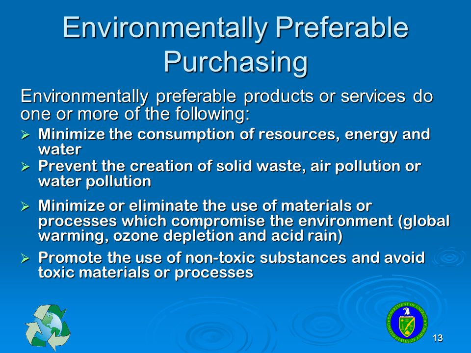 13 Environmentally Preferable Purchasing Environmentally preferable products or services do one or more of the following:  Minimize the consumption o
