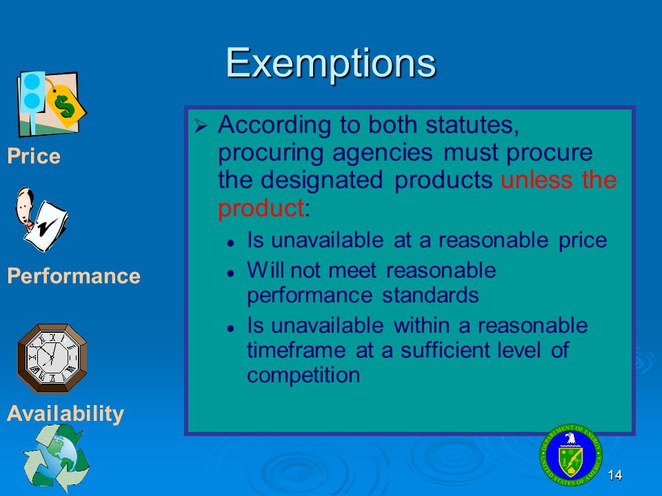 14 Exemptions   According to both statutes, procuring agencies must procure the designated products unless the product: Is unavailable at a reasonab