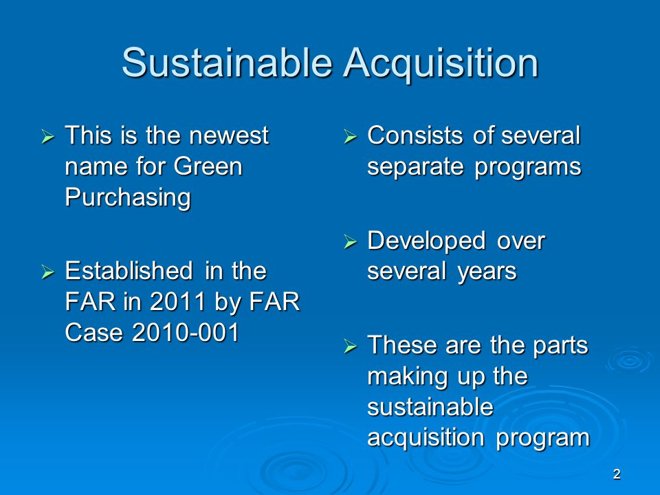 Sustainable Acquisition  This is the newest name for Green Purchasing  Established in the FAR in 2011 by FAR Case 2010-001  Consists of several sep