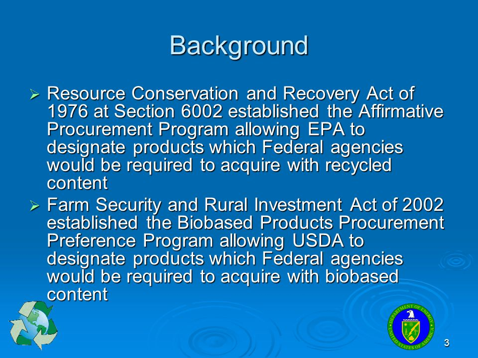 3 Background  Resource Conservation and Recovery Act of 1976 at Section 6002 established the Affirmative Procurement Program allowing EPA to designat