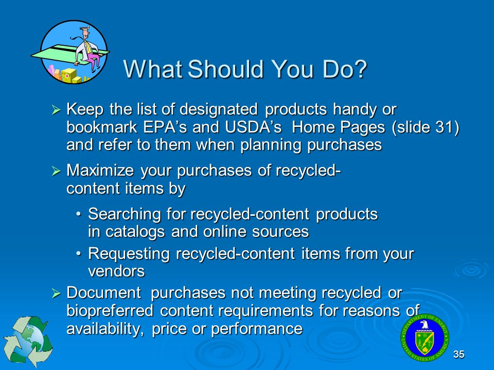 35 What Should You Do?  Keep the list of designated products handy or bookmark EPA's and USDA's Home Pages (slide 31) and refer to them when planning