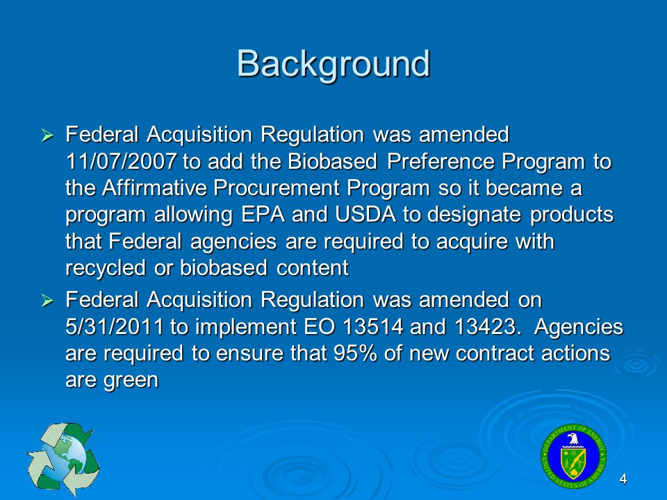 4 Background  Federal Acquisition Regulation was amended 11/07/2007 to add the Biobased Preference Program to the Affirmative Procurement Program so