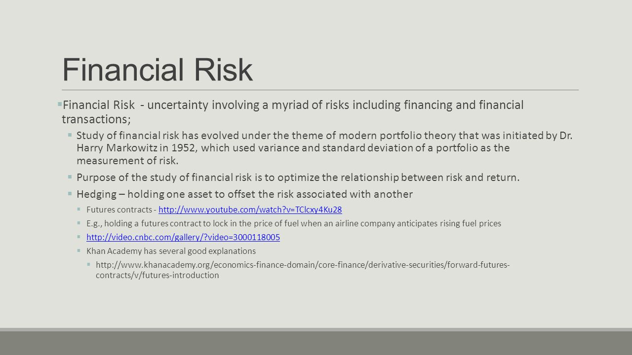 Financial Risk  Financial Risk - uncertainty involving a myriad of risks including financing and financial transactions;  Study of financial risk has evolved under the theme of modern portfolio theory that was initiated by Dr.