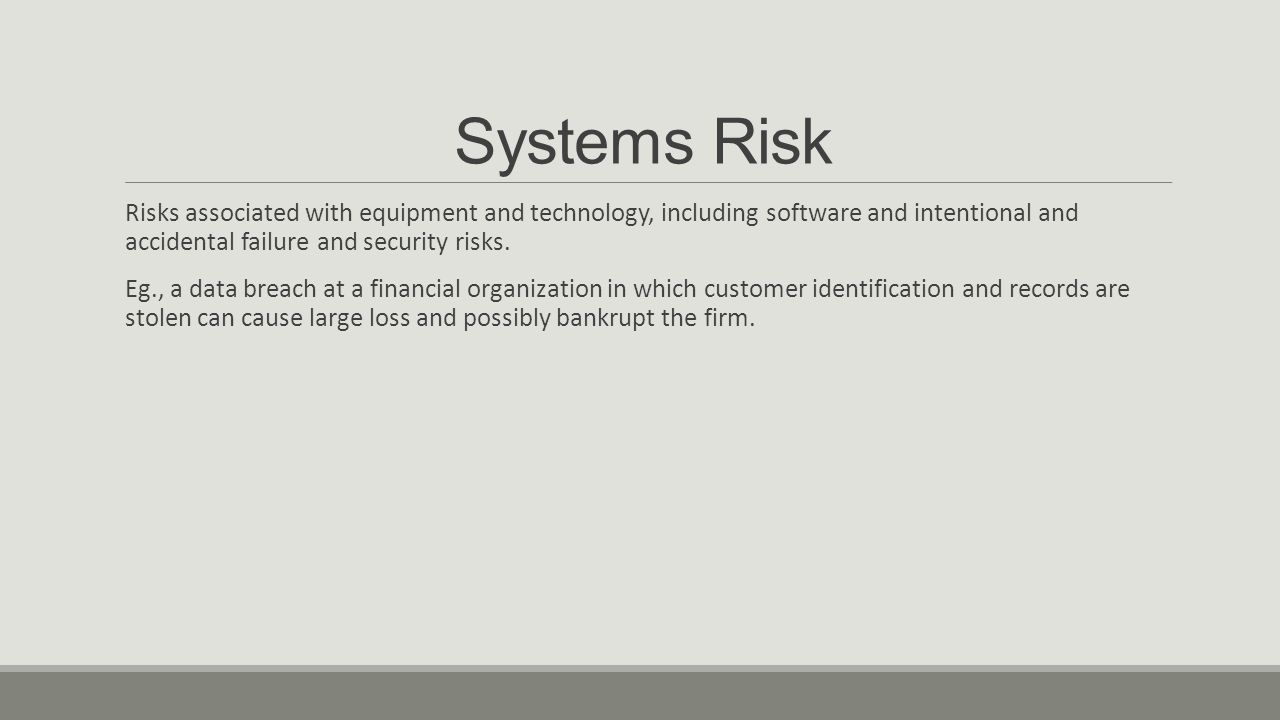 Systems Risk Risks associated with equipment and technology, including software and intentional and accidental failure and security risks.