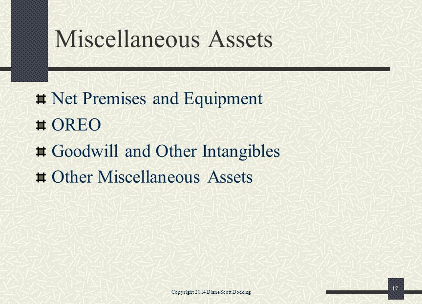 Miscellaneous Assets Net Premises and Equipment OREO Goodwill and Other Intangibles Other Miscellaneous Assets Copyright 2014 Diane Scott Docking 17