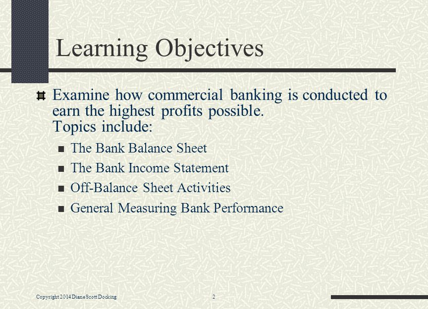Copyright 2014 Diane Scott Docking 33 Measuring Bank Performance As, much like any firm, ratio analysis is useful to measure performance and compare performance among banks.