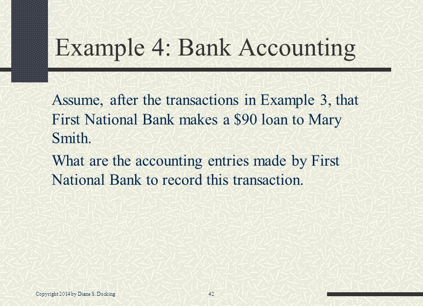 Copyright 2014 by Diane S. Docking 42 Example 4: Bank Accounting Assume, after the transactions in Example 3, that First National Bank makes a $90 loa