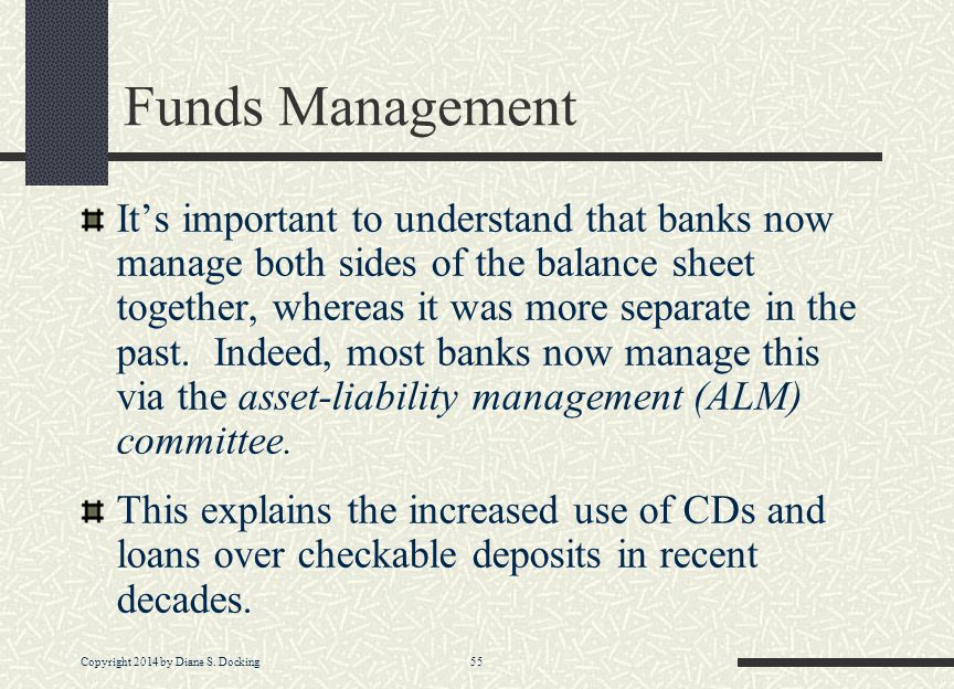 Copyright 2014 by Diane S. Docking 55 Funds Management It's important to understand that banks now manage both sides of the balance sheet together, wh