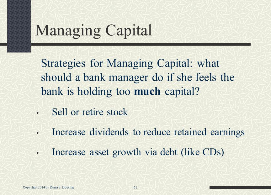 Copyright 2014 by Diane S. Docking 61 Managing Capital Strategies for Managing Capital: what should a bank manager do if she feels the bank is holding