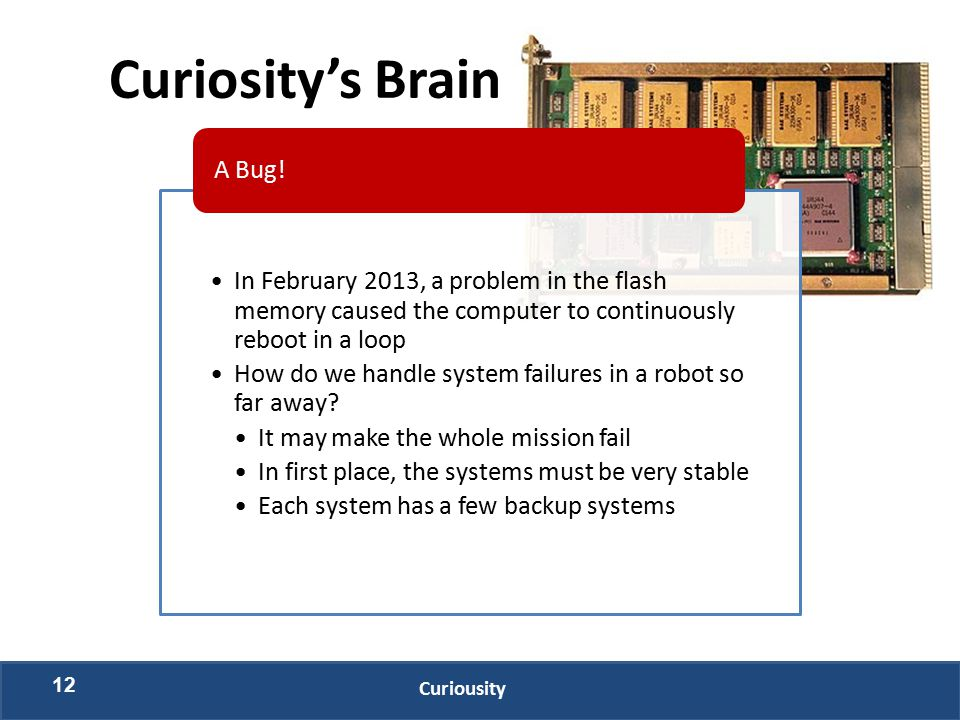 12 Curiousity Curiosity's Brain In February 2013, a problem in the flash memory caused the computer to continuously reboot in a loop How do we handle