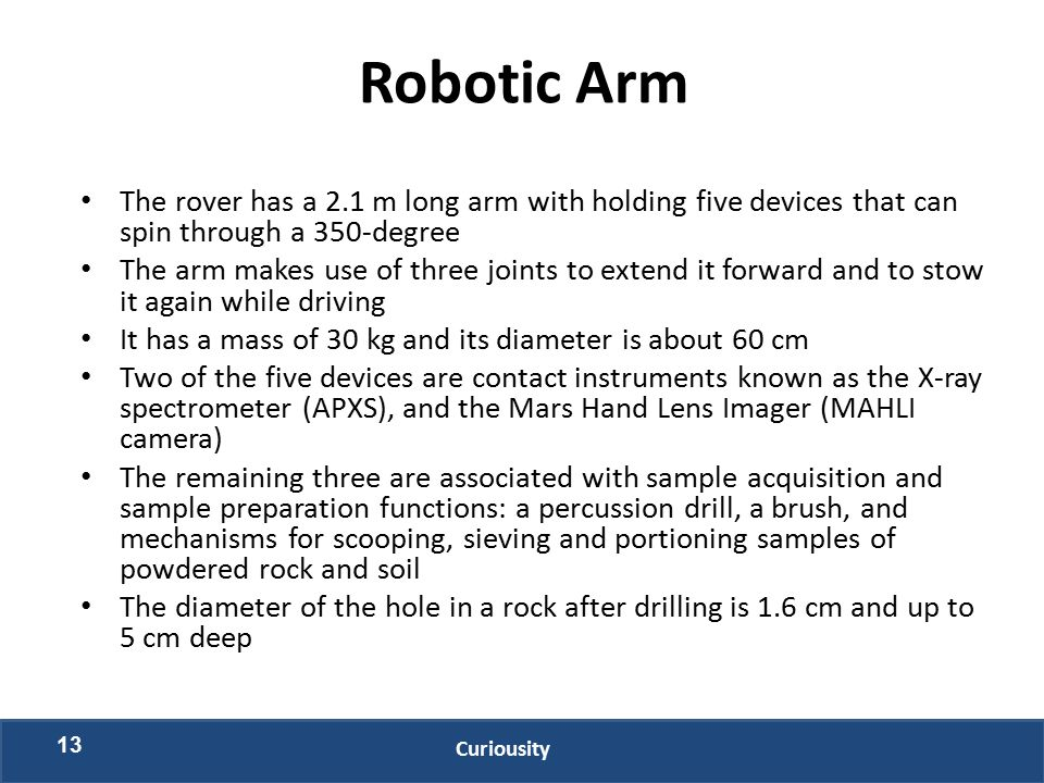 Robotic Arm The rover has a 2.1 m long arm with holding five devices that can spin through a 350-degree The arm makes use of three joints to extend it forward and to stow it again while driving It has a mass of 30 kg and its diameter is about 60 cm Two of the five devices are contact instruments known as the X-ray spectrometer (APXS), and the Mars Hand Lens Imager (MAHLI camera) The remaining three are associated with sample acquisition and sample preparation functions: a percussion drill, a brush, and mechanisms for scooping, sieving and portioning samples of powdered rock and soil The diameter of the hole in a rock after drilling is 1.6 cm and up to 5 cm deep 13 Curiousity