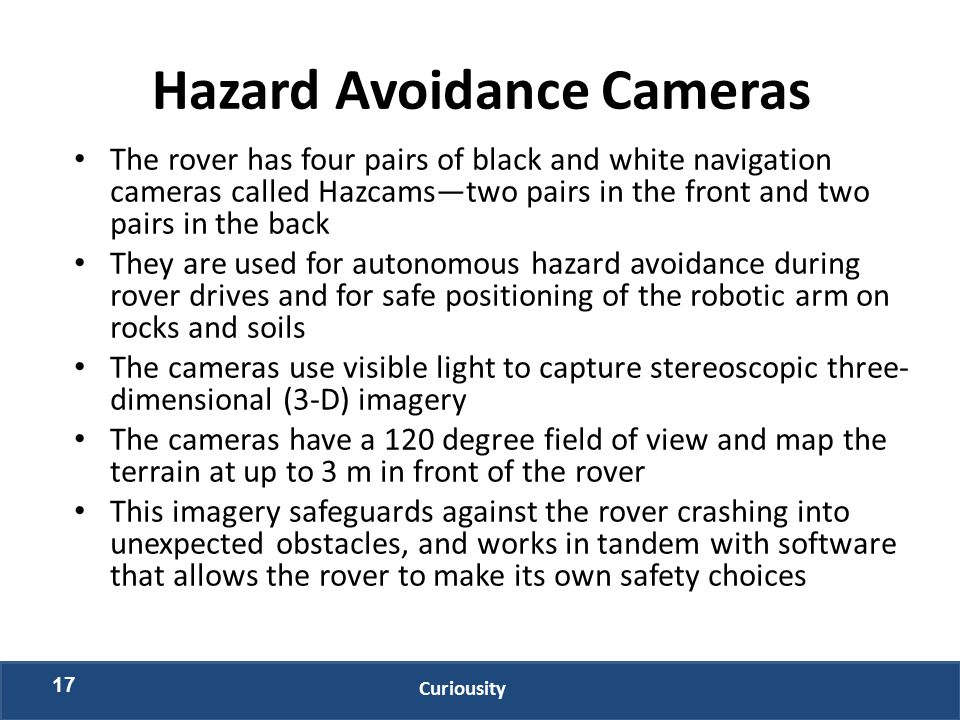 Hazard Avoidance Cameras The rover has four pairs of black and white navigation cameras called Hazcams—two pairs in the front and two pairs in the back They are used for autonomous hazard avoidance during rover drives and for safe positioning of the robotic arm on rocks and soils The cameras use visible light to capture stereoscopic three- dimensional (3-D) imagery The cameras have a 120 degree field of view and map the terrain at up to 3 m in front of the rover This imagery safeguards against the rover crashing into unexpected obstacles, and works in tandem with software that allows the rover to make its own safety choices 17 Curiousity