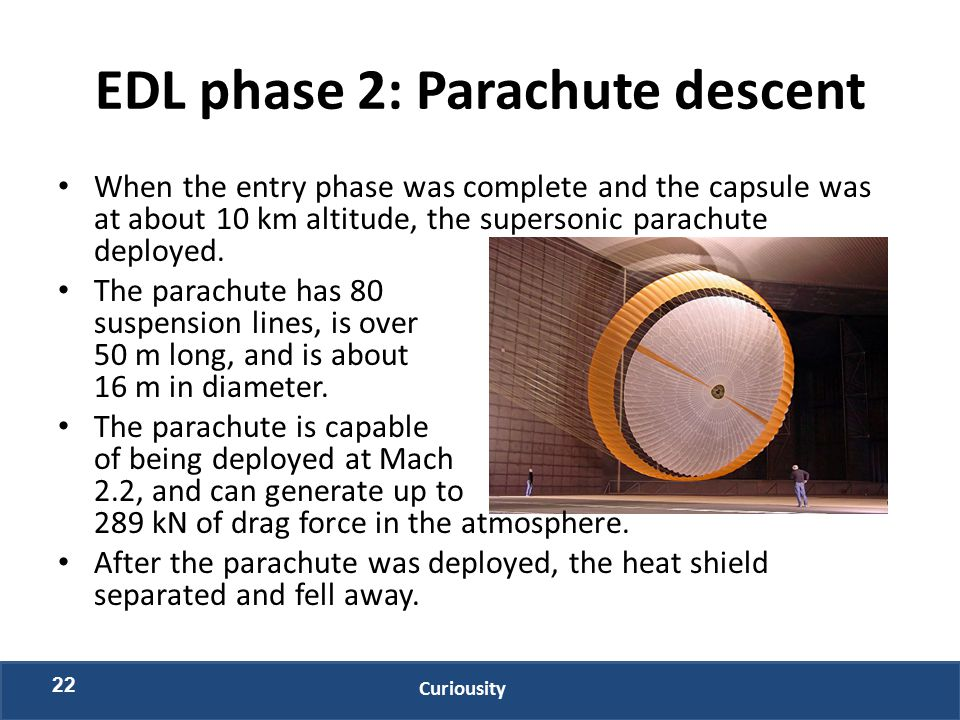 EDL phase 2: Parachute descent When the entry phase was complete and the capsule was at about 10 km altitude, the supersonic parachute deployed.