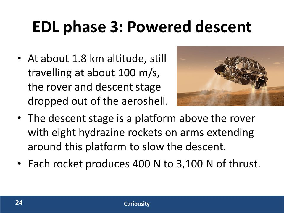 EDL phase 3: Powered descent At about 1.8 km altitude, still travelling at about 100 m/s, the rover and descent stage dropped out of the aeroshell. Th