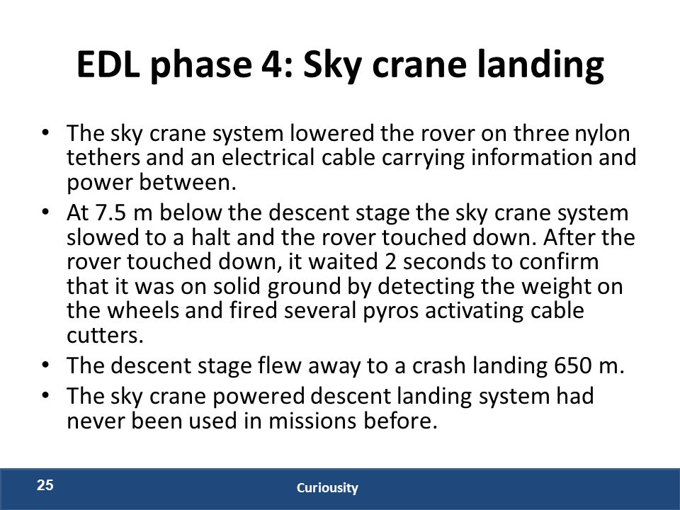 EDL phase 4: Sky crane landing The sky crane system lowered the rover on three nylon tethers and an electrical cable carrying information and power be