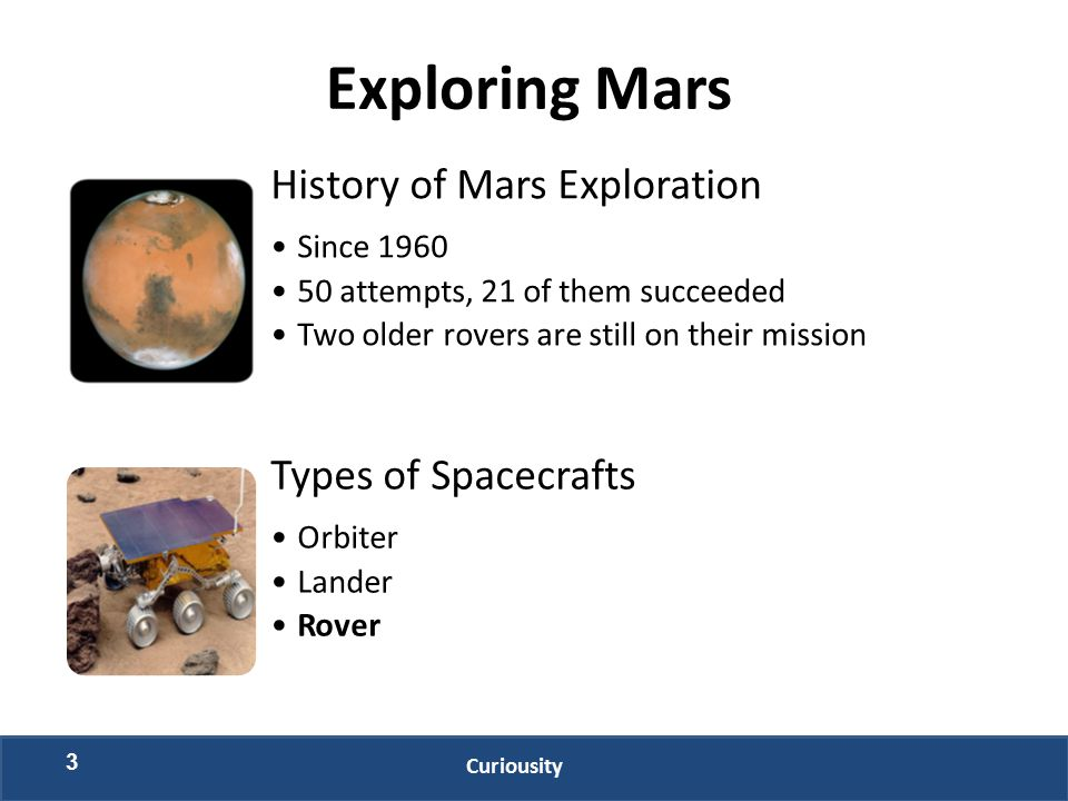 3 Exploring Mars History of Mars Exploration Since 1960 50 attempts, 21 of them succeeded Two older rovers are still on their mission Types of Spacecr