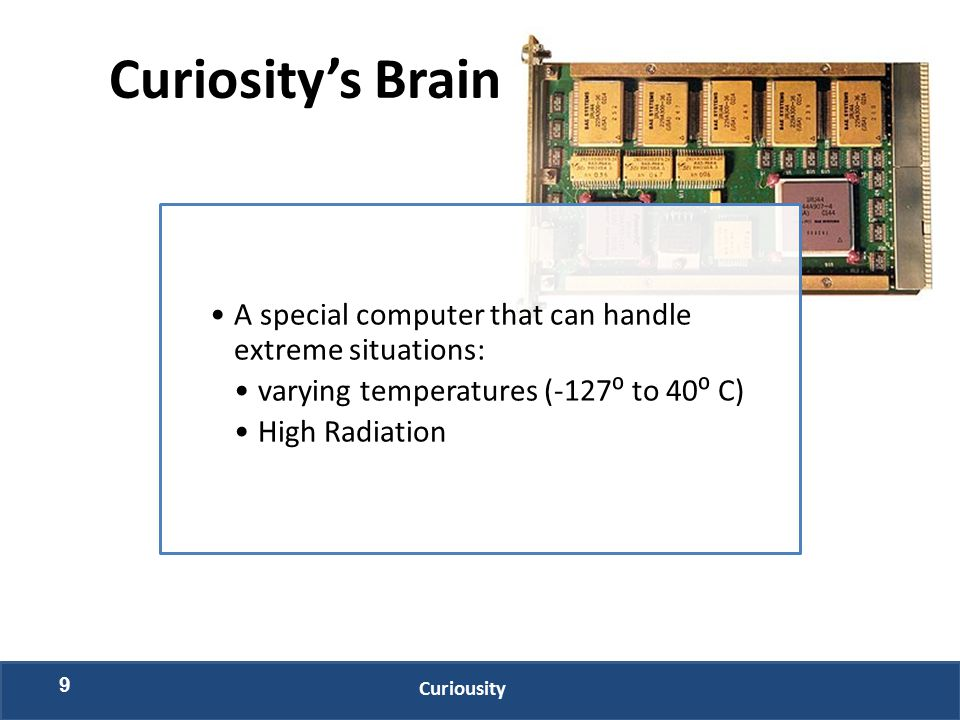 9 Curiousity A special computer that can handle extreme situations: varying temperatures (-127⁰ to 40⁰ C) High Radiation Curiosity's Brain