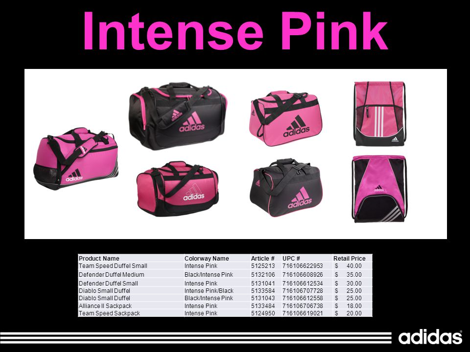 Intense Pink Product NameColorway NameArticle #UPC #Retail Price Team Speed Duffel SmallIntense Pink5125213716106622953 $ 40.00 Defender Duffel MediumBlack/Intense Pink5132106716106608926 $ 35.00 Defender Duffel SmallIntense Pink5131041716106612534 $ 30.00 Diablo Small DuffelIntense Pink/Black5133584716106707728 $ 25.00 Diablo Small DuffelBlack/Intense Pink5131043716106612558 $ 25.00 Alliance II SackpackIntense Pink5133484716106706738 $ 18.00 Team Speed SackpackIntense Pink5124950716106619021 $ 20.00