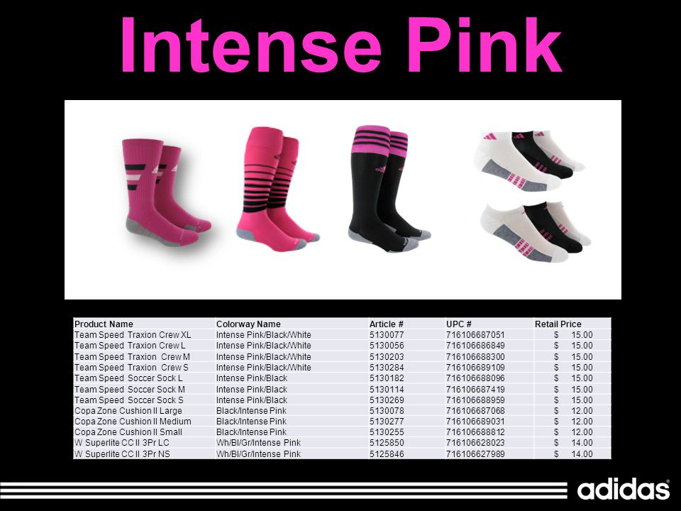 Intense Pink Product NameColorway NameArticle #UPC #Retail Price Team Speed Traxion Crew XLIntense Pink/Black/White5130077716106687051 $ 15.00 Team Speed Traxion Crew LIntense Pink/Black/White5130056716106686849 $ 15.00 Team Speed Traxion Crew MIntense Pink/Black/White5130203716106688300 $ 15.00 Team Speed Traxion Crew SIntense Pink/Black/White5130284716106689109 $ 15.00 Team Speed Soccer Sock LIntense Pink/Black5130182716106688096 $ 15.00 Team Speed Soccer Sock MIntense Pink/Black5130114716106687419 $ 15.00 Team Speed Soccer Sock SIntense Pink/Black5130269716106688959 $ 15.00 Copa Zone Cushion II LargeBlack/Intense Pink5130078716106687068 $ 12.00 Copa Zone Cushion II MediumBlack/Intense Pink5130277716106689031 $ 12.00 Copa Zone Cushion II SmallBlack/Intense Pink5130255716106688812 $ 12.00 W Superlite CC II 3Pr LCWh/Bl/Gr/Intense Pink5125850716106628023 $ 14.00 W Superlite CC II 3Pr NSWh/Bl/Gr/Intense Pink5125846716106627989 $ 14.00