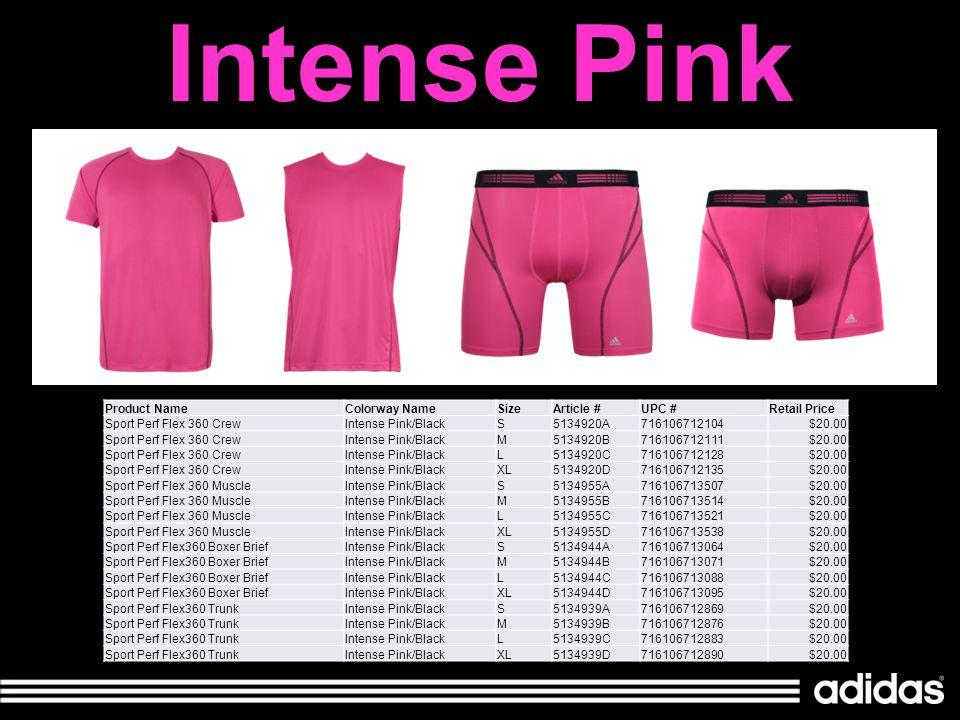 Intense Pink Product NameColorway NameSizeArticle #UPC #Retail Price Sport Perf Flex 360 CrewIntense Pink/BlackS5134920A716106712104$20.00 Sport Perf Flex 360 CrewIntense Pink/BlackM5134920B716106712111$20.00 Sport Perf Flex 360 CrewIntense Pink/BlackL5134920C716106712128$20.00 Sport Perf Flex 360 CrewIntense Pink/BlackXL5134920D716106712135$20.00 Sport Perf Flex 360 MuscleIntense Pink/BlackS5134955A716106713507$20.00 Sport Perf Flex 360 MuscleIntense Pink/BlackM5134955B716106713514$20.00 Sport Perf Flex 360 MuscleIntense Pink/BlackL5134955C716106713521$20.00 Sport Perf Flex 360 MuscleIntense Pink/BlackXL5134955D716106713538$20.00 Sport Perf Flex360 Boxer BriefIntense Pink/BlackS5134944A716106713064$20.00 Sport Perf Flex360 Boxer BriefIntense Pink/BlackM5134944B716106713071$20.00 Sport Perf Flex360 Boxer BriefIntense Pink/BlackL5134944C716106713088$20.00 Sport Perf Flex360 Boxer BriefIntense Pink/BlackXL5134944D716106713095$20.00 Sport Perf Flex360 TrunkIntense Pink/BlackS5134939A716106712869$20.00 Sport Perf Flex360 TrunkIntense Pink/BlackM5134939B716106712876$20.00 Sport Perf Flex360 TrunkIntense Pink/BlackL5134939C716106712883$20.00 Sport Perf Flex360 TrunkIntense Pink/BlackXL5134939D716106712890$20.00