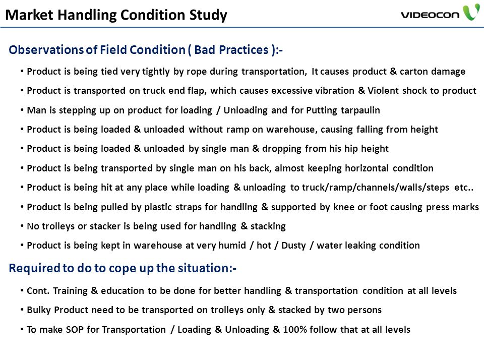 Market Handling Condition Study Observations of Field Condition ( Bad Practices ):- Required to do to cope up the situation:- Product is being tied very tightly by rope during transportation, It causes product & carton damage Product is transported on truck end flap, which causes excessive vibration & Violent shock to product Man is stepping up on product for loading / Unloading and for Putting tarpaulin Product is being loaded & unloaded without ramp on warehouse, causing falling from height Product is being loaded & unloaded by single man & dropping from his hip height Product is being transported by single man on his back, almost keeping horizontal condition Product is being hit at any place while loading & unloading to truck/ramp/channels/walls/steps etc..