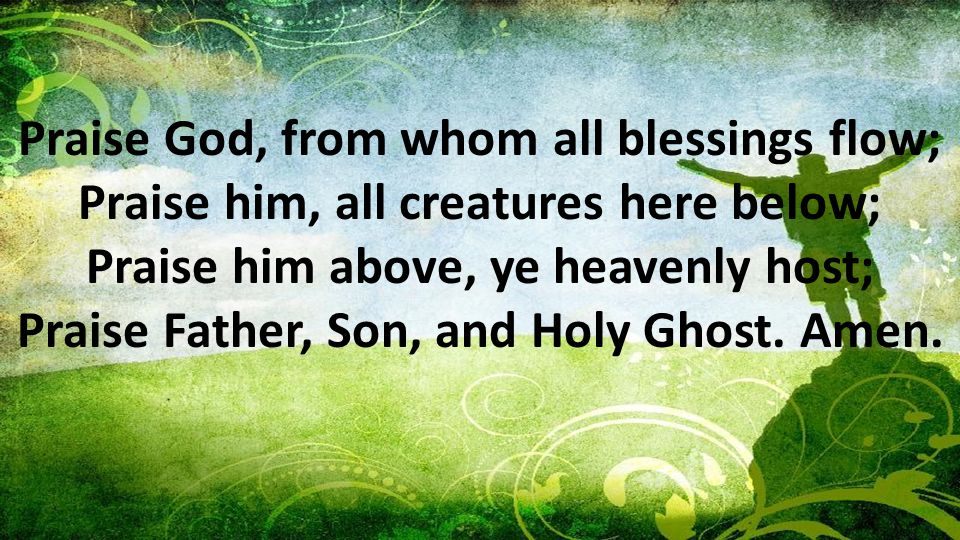Praise God, from whom all blessings flow; Praise him, all creatures here below; Praise him above, ye heavenly host; Praise Father, Son, and Holy Ghost