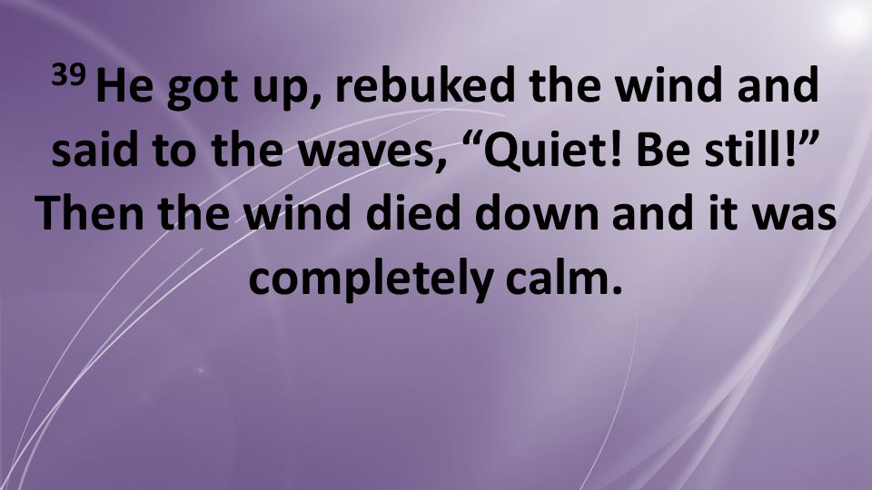 "39 He got up, rebuked the wind and said to the waves, ""Quiet! Be still!"" Then the wind died down and it was completely calm."
