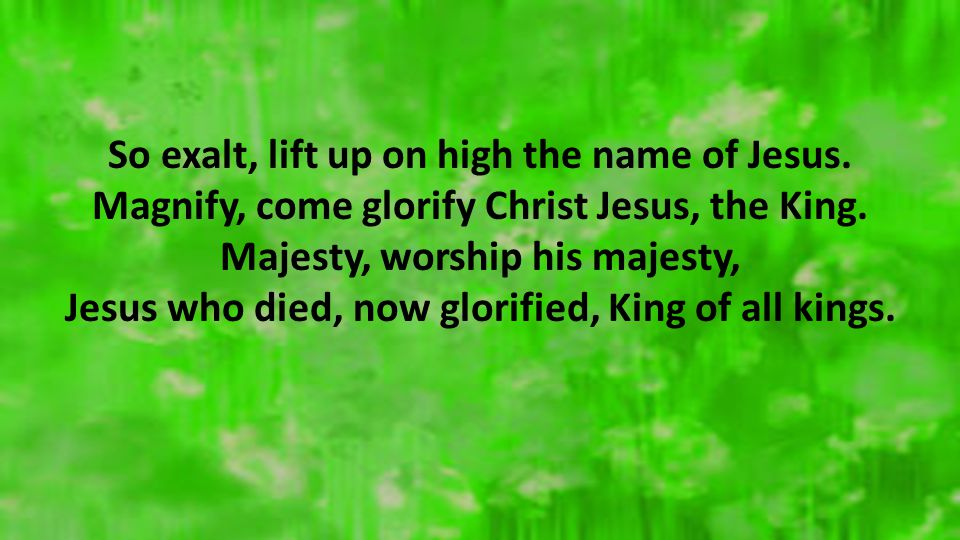 So exalt, lift up on high the name of Jesus. Magnify, come glorify Christ Jesus, the King. Majesty, worship his majesty, Jesus who died, now glorified