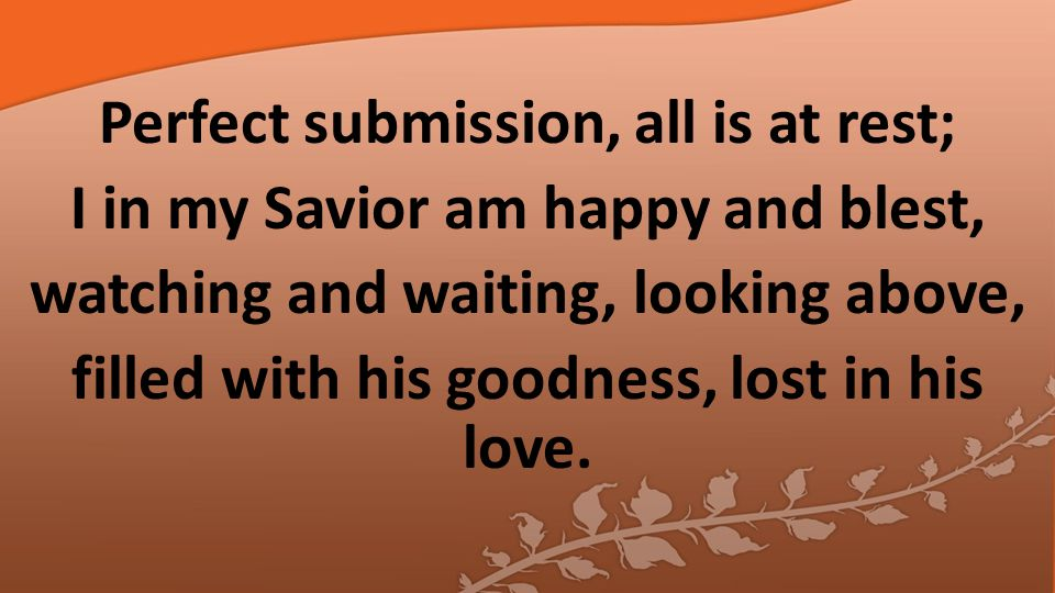 Perfect submission, all is at rest; I in my Savior am happy and blest, watching and waiting, looking above, filled with his goodness, lost in his love