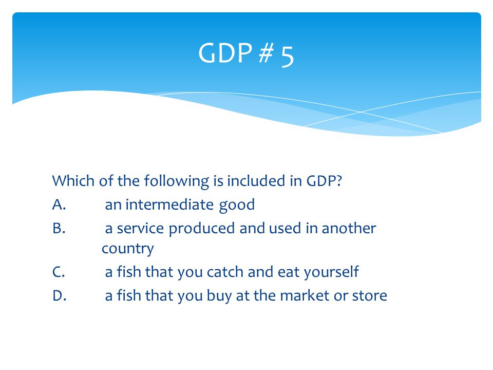 Which of the following is included in GDP? A. an intermediate good B. a service produced and used in another country C. a fish that you catch and eat