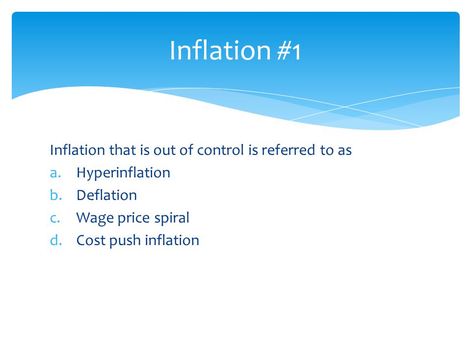 Inflation that is out of control is referred to as a.Hyperinflation b.Deflation c.Wage price spiral d.Cost push inflation Inflation #1
