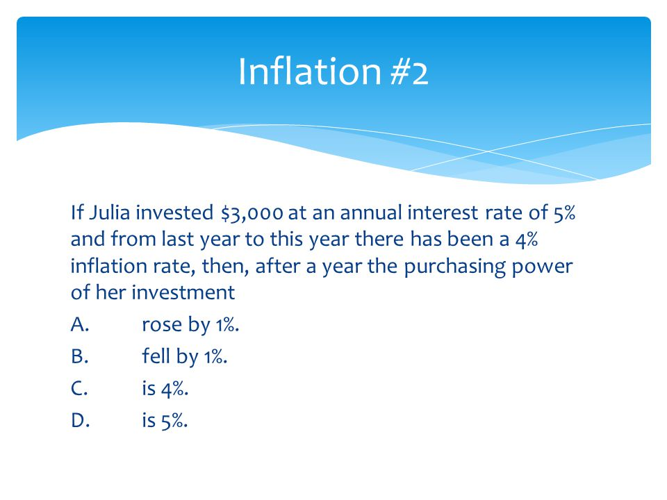 If Julia invested $3,000 at an annual interest rate of 5% and from last year to this year there has been a 4% inflation rate, then, after a year the p