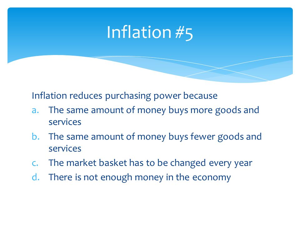 Inflation reduces purchasing power because a.The same amount of money buys more goods and services b.The same amount of money buys fewer goods and ser