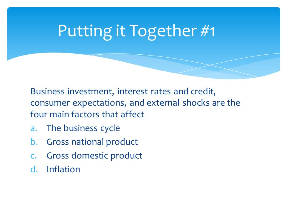 Business investment, interest rates and credit, consumer expectations, and external shocks are the four main factors that affect a.The business cycle