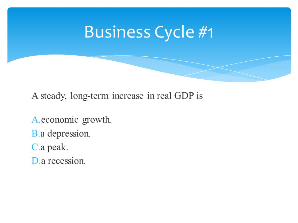 A steady, long-term increase in real GDP is A.economic growth. B.a depression. C.a peak. D.a recession. Business Cycle #1