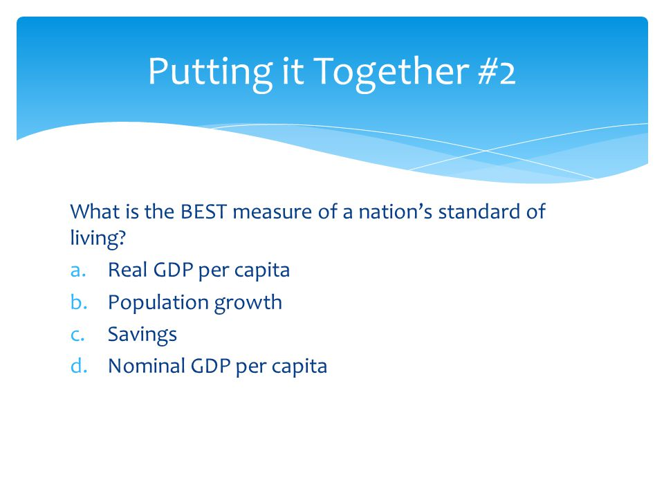What is the BEST measure of a nation's standard of living? a.Real GDP per capita b.Population growth c.Savings d.Nominal GDP per capita Putting it Tog