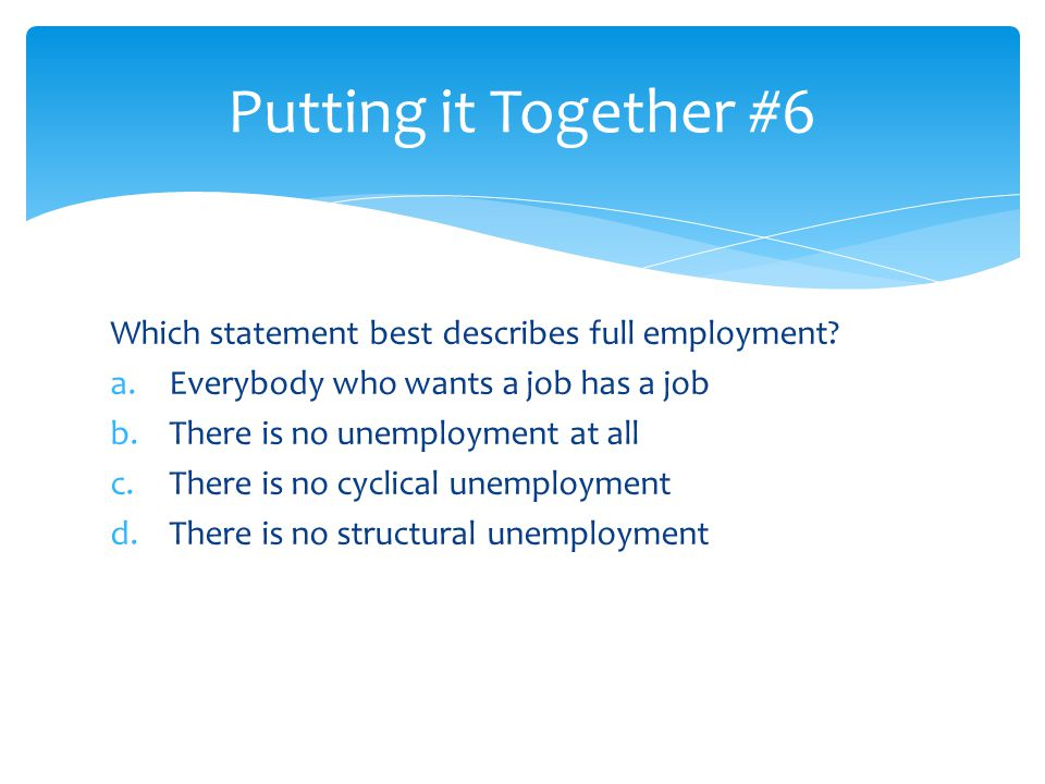 Which statement best describes full employment? a.Everybody who wants a job has a job b.There is no unemployment at all c.There is no cyclical unemplo