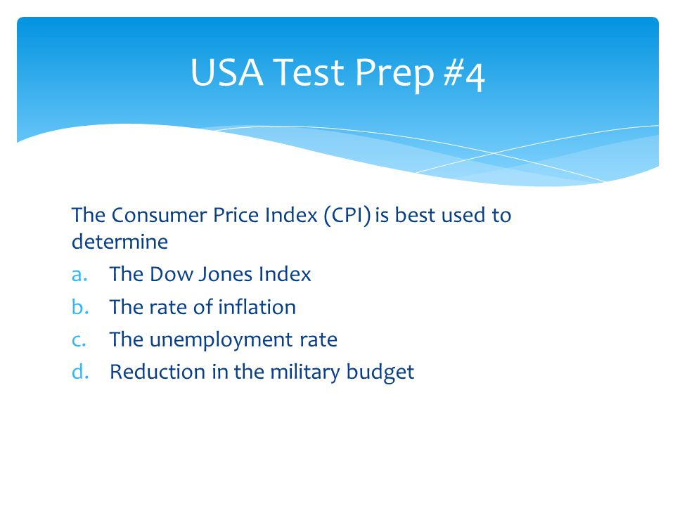 The Consumer Price Index (CPI) is best used to determine a.The Dow Jones Index b.The rate of inflation c.The unemployment rate d.Reduction in the mili