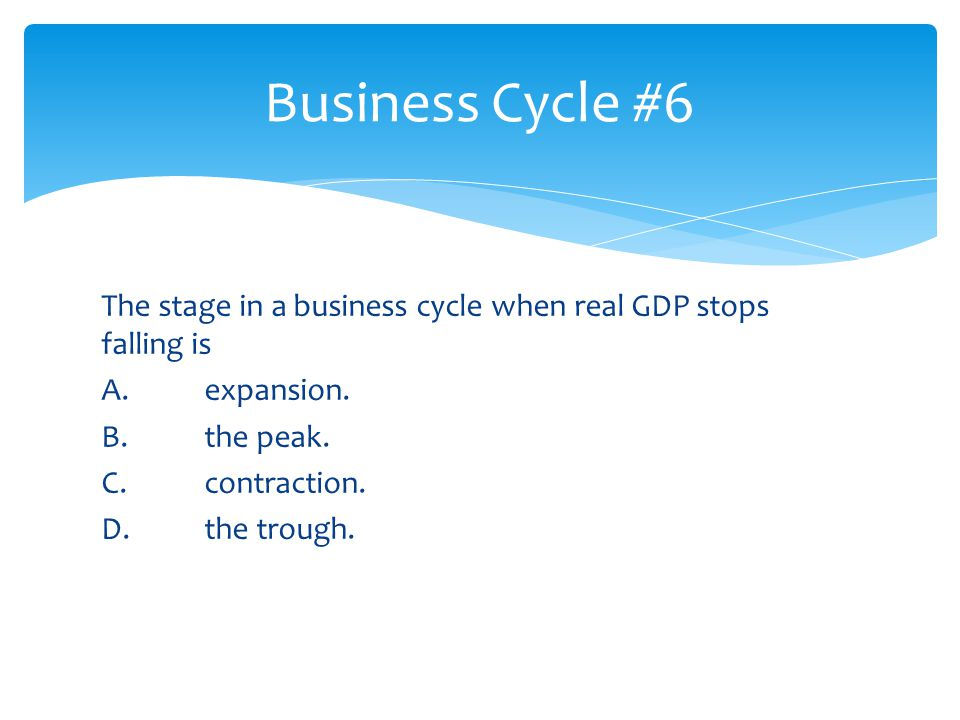 The stage in a business cycle when real GDP stops falling is A. expansion. B. the peak. C. contraction. D. the trough. Business Cycle #6