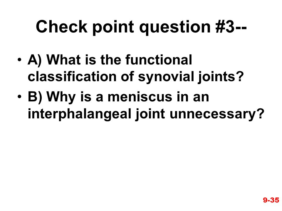 Check point question #3-- A) What is the functional classification of synovial joints? B) Why is a meniscus in an interphalangeal joint unnecessary? 9