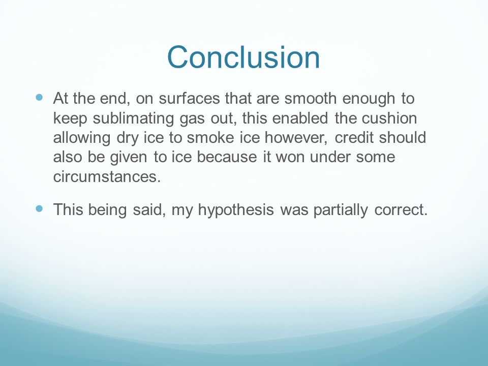 Conclusion At the end, on surfaces that are smooth enough to keep sublimating gas out, this enabled the cushion allowing dry ice to smoke ice however, credit should also be given to ice because it won under some circumstances.