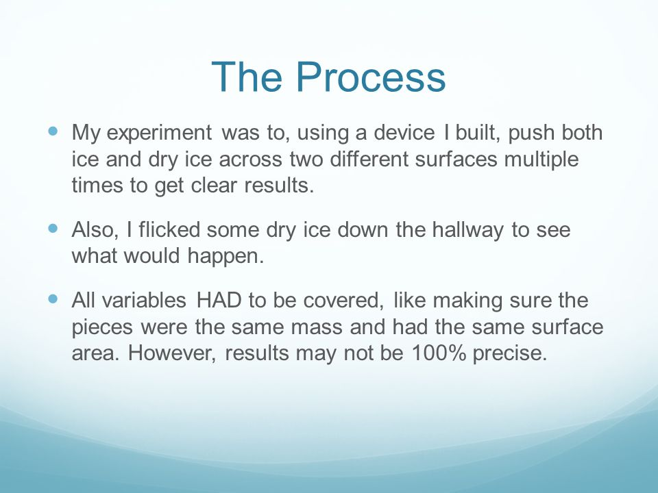 The Process My experiment was to, using a device I built, push both ice and dry ice across two different surfaces multiple times to get clear results.