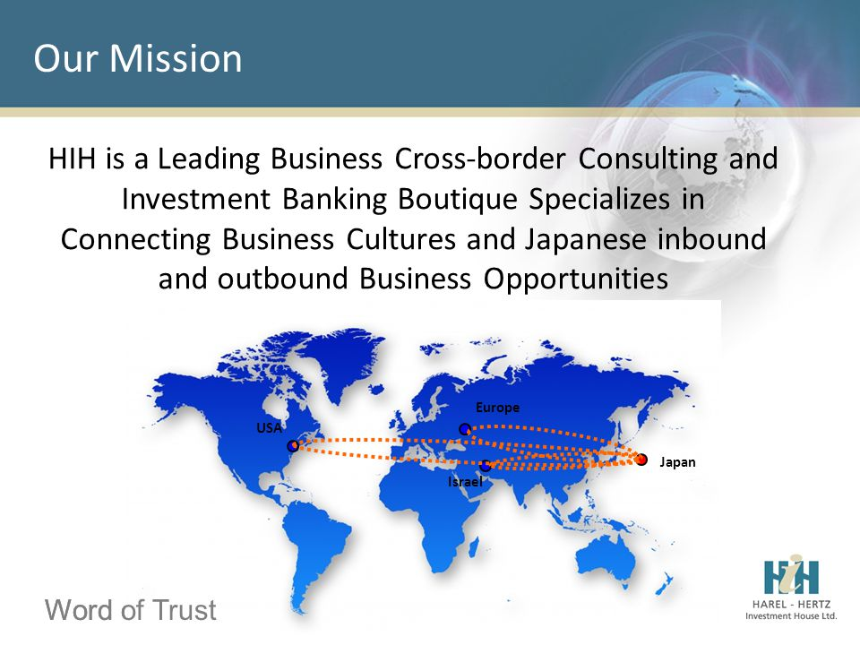 Word of Trust Our Mission Word of Trust HIH is a Leading Business Cross-border Consulting and Investment Banking Boutique Specializes in Connecting Business Cultures and Japanese inbound and outbound Business Opportunities Japan Europe USA Israel