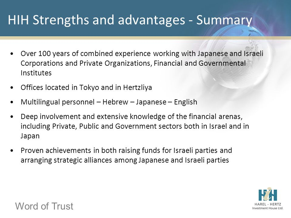 Word of Trust HIH Strengths and advantages - Summary Over 100 years of combined experience working with Japanese and Israeli Corporations and Private Organizations, Financial and Governmental Institutes Offices located in Tokyo and in Hertzliya Multilingual personnel – Hebrew – Japanese – English Deep involvement and extensive knowledge of the financial arenas, including Private, Public and Government sectors both in Israel and in Japan Proven achievements in both raising funds for Israeli parties and arranging strategic alliances among Japanese and Israeli parties