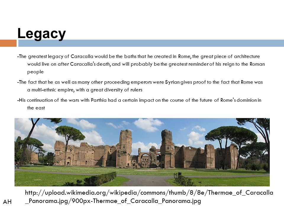 Legacy -The greatest legacy of Caracalla would be the baths that he created in Rome, the great piece of architecture would live on after Caracalla's d