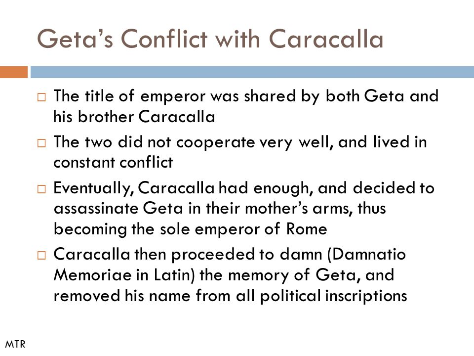 Geta's Conflict with Caracalla  The title of emperor was shared by both Geta and his brother Caracalla  The two did not cooperate very well, and liv